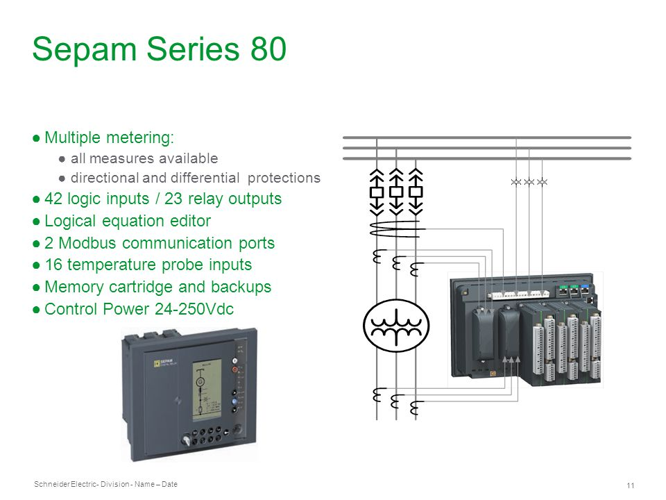 Schneider Electric 11 - Division - Name – Date Sepam Series 80 Multiple metering: all measures available directional and differential protections 42 logic inputs / 23 relay outputs Logical equation editor 2 Modbus communication ports 16 temperature probe inputs Memory cartridge and backups Control Power 24-250Vdc