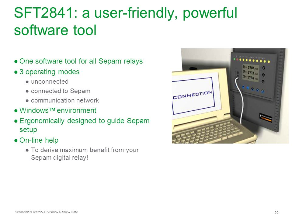 Schneider Electric 20 - Division - Name – Date SFT2841: a user-friendly, powerful software tool One software tool for all Sepam relays 3 operating modes unconnected connected to Sepam communication network Windows environment Ergonomically designed to guide Sepam setup On-line help To derive maximum benefit from your Sepam digital relay!