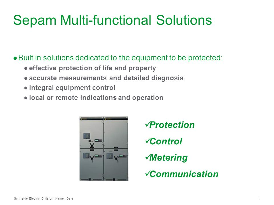 Schneider Electric 5 - Division - Name – Date Protection Control Metering Communication Sepam Multi-functional Solutions Built in solutions dedicated to the equipment to be protected: effective protection of life and property accurate measurements and detailed diagnosis integral equipment control local or remote indications and operation