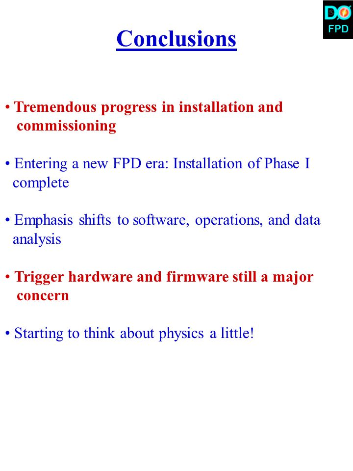FPD Conclusions Tremendous progress in installation and commissioning Entering a new FPD era: Installation of Phase I complete Emphasis shifts to software, operations, and data analysis Trigger hardware and firmware still a major concern Starting to think about physics a little!