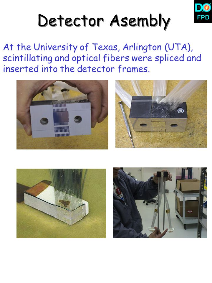 FPD At the University of Texas, Arlington (UTA), scintillating and optical fibers were spliced and inserted into the detector frames. Detector Asembly