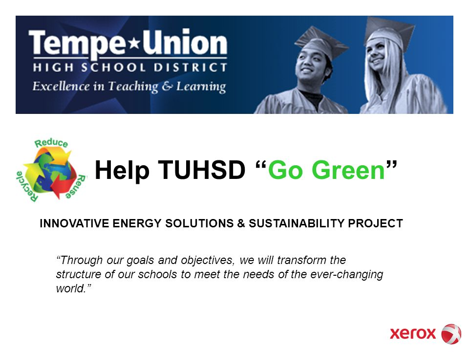 Help TUHSD Go Green Through our goals and objectives, we will transform the structure of our schools to meet the needs of the ever-changing world. INN