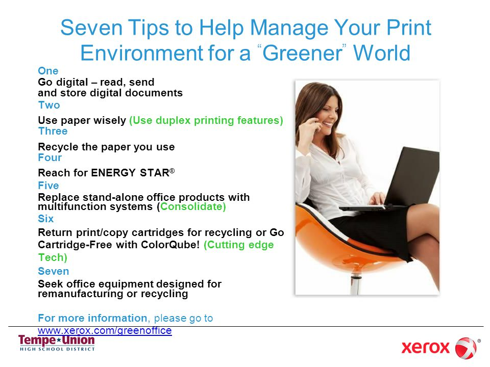Seven Tips to Help Manage Your Print Environment for a Greener World One Go digital – read, send and store digital documents Two Use paper wisely (Use duplex printing features) Three Recycle the paper you use Four Reach for ENERGY STAR ® Five Replace stand-alone office products with multifunction systems (Consolidate) Six Return print/copy cartridges for recycling or Go Cartridge-Free with ColorQube.
