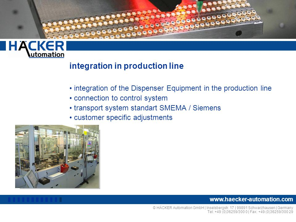 integration in production line integration of the Dispenser Equipment in the production line connection to control system transport system standart SMEMA / Siemens customer specific adjustments © HÄCKER Automation GmbH | Inselsbergstr.