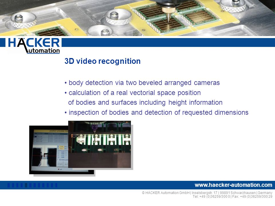 3D video recognition body detection via two beveled arranged cameras calculation of a real vectorial space position of bodies and surfaces including height information inspection of bodies and detection of requested dimensions © HÄCKER Automation GmbH | Inselsbergstr.