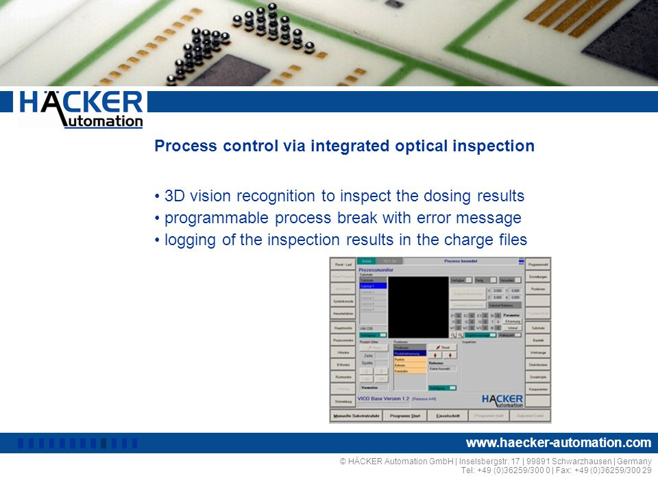 Process control via integrated optical inspection 3D vision recognition to inspect the dosing results programmable process break with error message logging of the inspection results in the charge files © HÄCKER Automation GmbH | Inselsbergstr.
