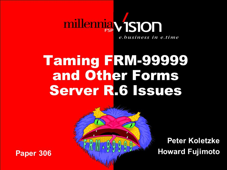 Taming FRM-99999 and Other Forms Server R.6 Issues Peter Koletzke Howard Fujimoto Paper 306