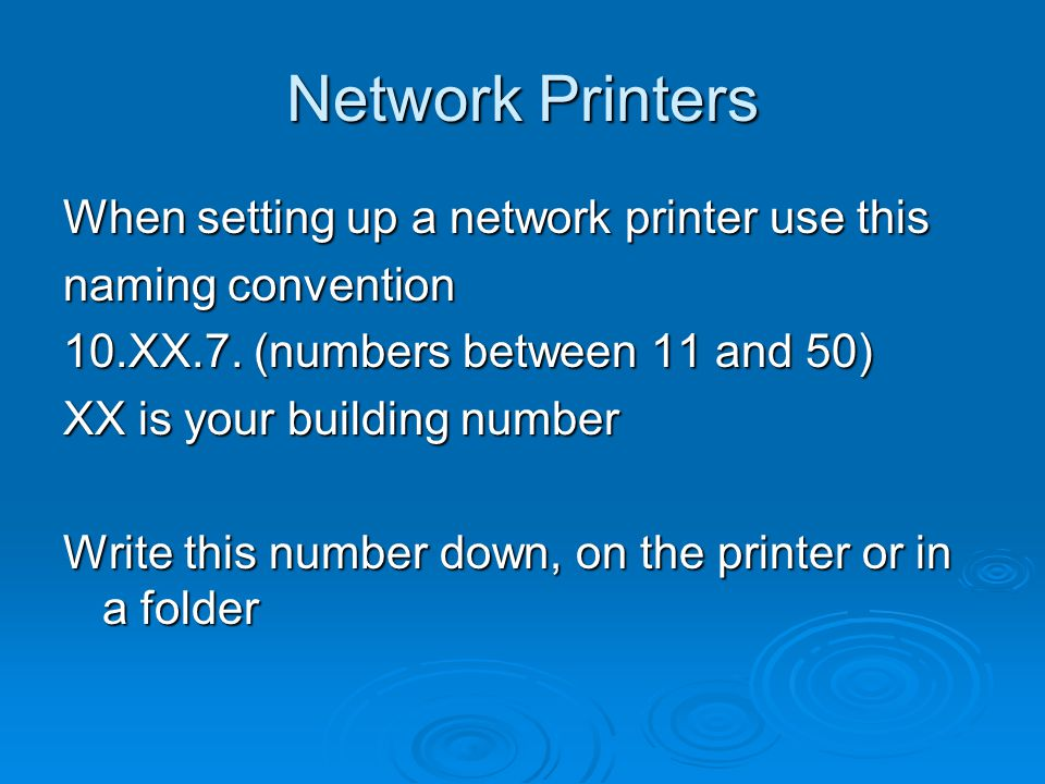 Network Printers When setting up a network printer use this naming convention 10.XX.7. (numbers between 11 and 50) XX is your building number Write th