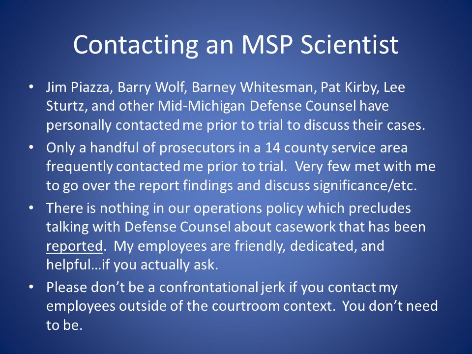 Contacting an MSP Scientist Jim Piazza, Barry Wolf, Barney Whitesman, Pat Kirby, Lee Sturtz, and other Mid-Michigan Defense Counsel have personally contacted me prior to trial to discuss their cases.