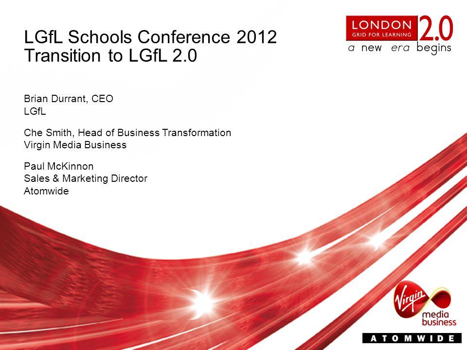 LGfL Schools Conference 2012 Transition to LGfL 2.0 Brian Durrant, CEO LGfL Paul McKinnon Sales & Marketing Director Atomwide Che Smith, Head of Business Transformation Virgin Media Business