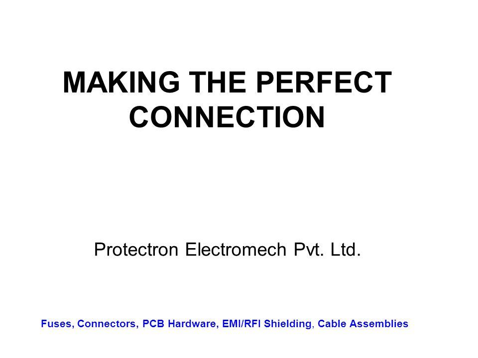 MAKING THE PERFECT CONNECTION Protectron Electromech Pvt. Ltd. Fuses, Connectors, PCB Hardware, EMI/RFI Shielding, Cable Assemblies