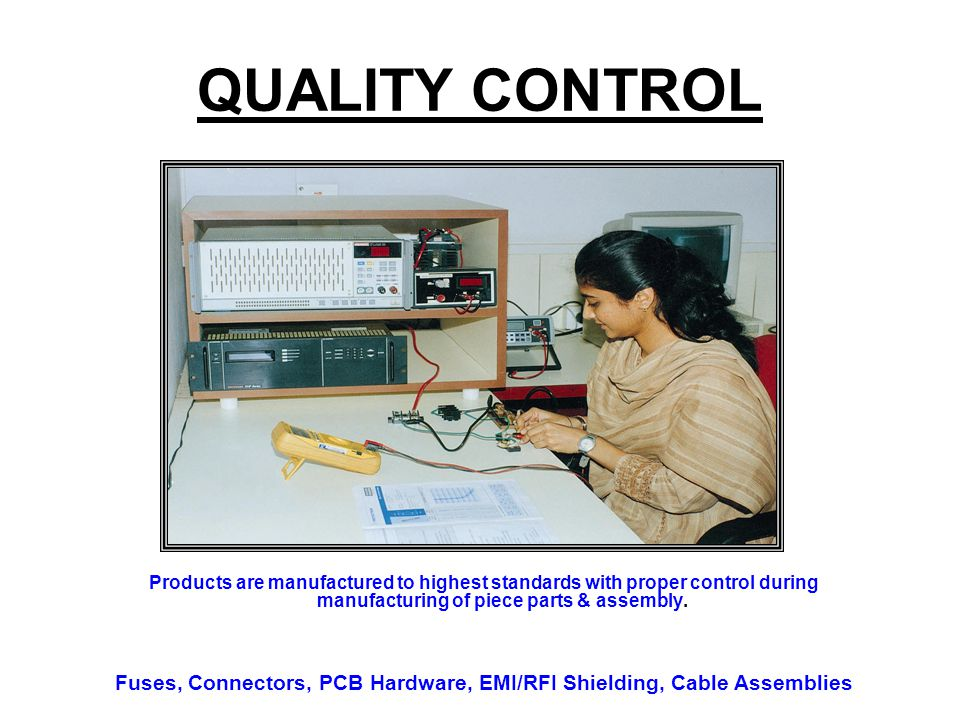 QUALITY CONTROL Products are manufactured to highest standards with proper control during manufacturing of piece parts & assembly. Fuses, Connectors,