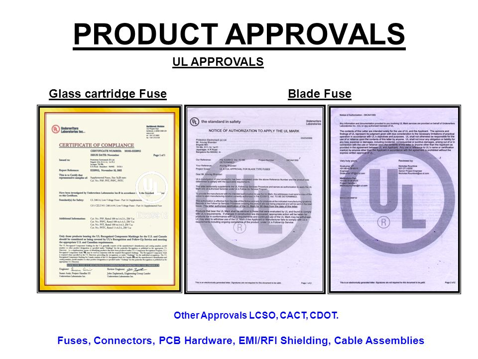 PRODUCT APPROVALS Other Approvals LCSO, CACT, CDOT. Fuses, Connectors, PCB Hardware, EMI/RFI Shielding, Cable Assemblies UL APPROVALS Glass cartridge