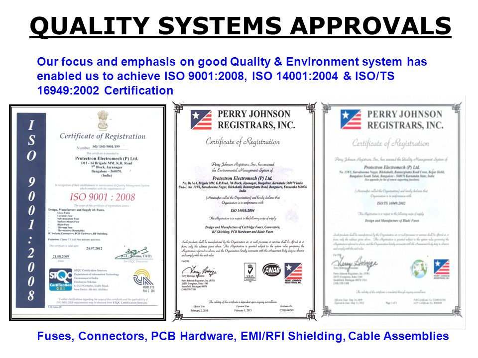 QUALITY SYSTEMS APPROVALS Our focus and emphasis on good Quality & Environment system has enabled us to achieve ISO 9001:2008, ISO 14001:2004 & ISO/TS 16949:2002 Certification Fuses, Connectors, PCB Hardware, EMI/RFI Shielding, Cable Assemblies