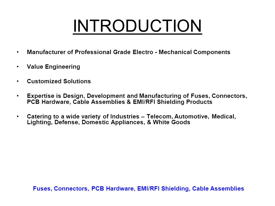 INTRODUCTION Manufacturer of Professional Grade Electro - Mechanical Components Value Engineering Customized Solutions Expertise is Design, Developmen