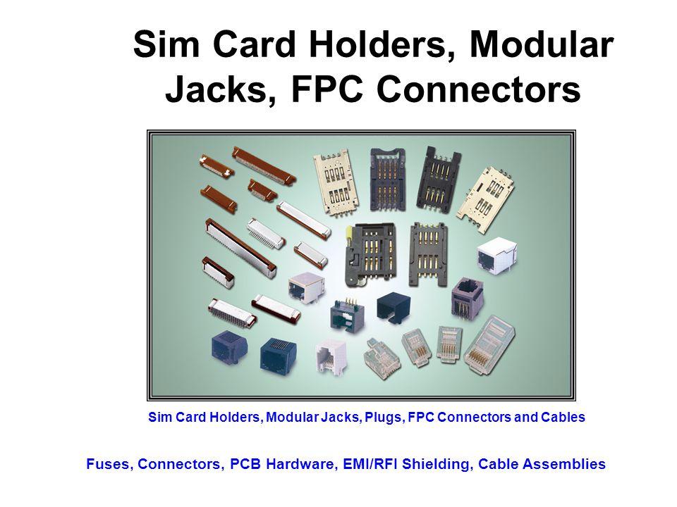 Sim Card Holders, Modular Jacks, FPC Connectors Sim Card Holders, Modular Jacks, Plugs, FPC Connectors and Cables Fuses, Connectors, PCB Hardware, EMI/RFI Shielding, Cable Assemblies