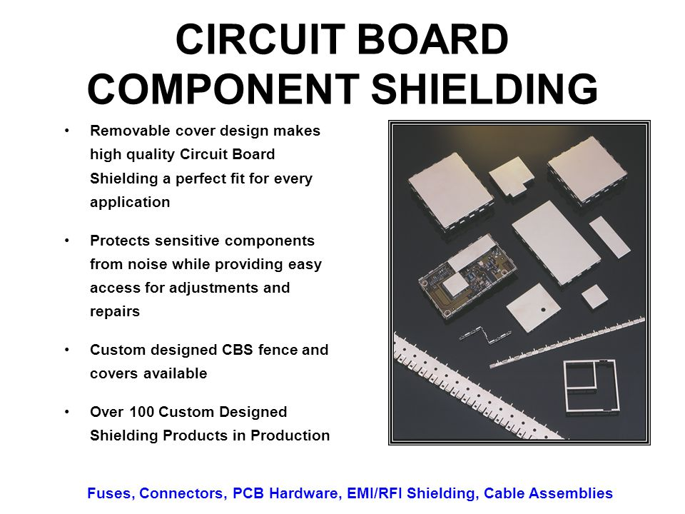 CIRCUIT BOARD COMPONENT SHIELDING Removable cover design makes high quality Circuit Board Shielding a perfect fit for every application Protects sensitive components from noise while providing easy access for adjustments and repairs Custom designed CBS fence and covers available Over 100 Custom Designed Shielding Products in Production Fuses, Connectors, PCB Hardware, EMI/RFI Shielding, Cable Assemblies