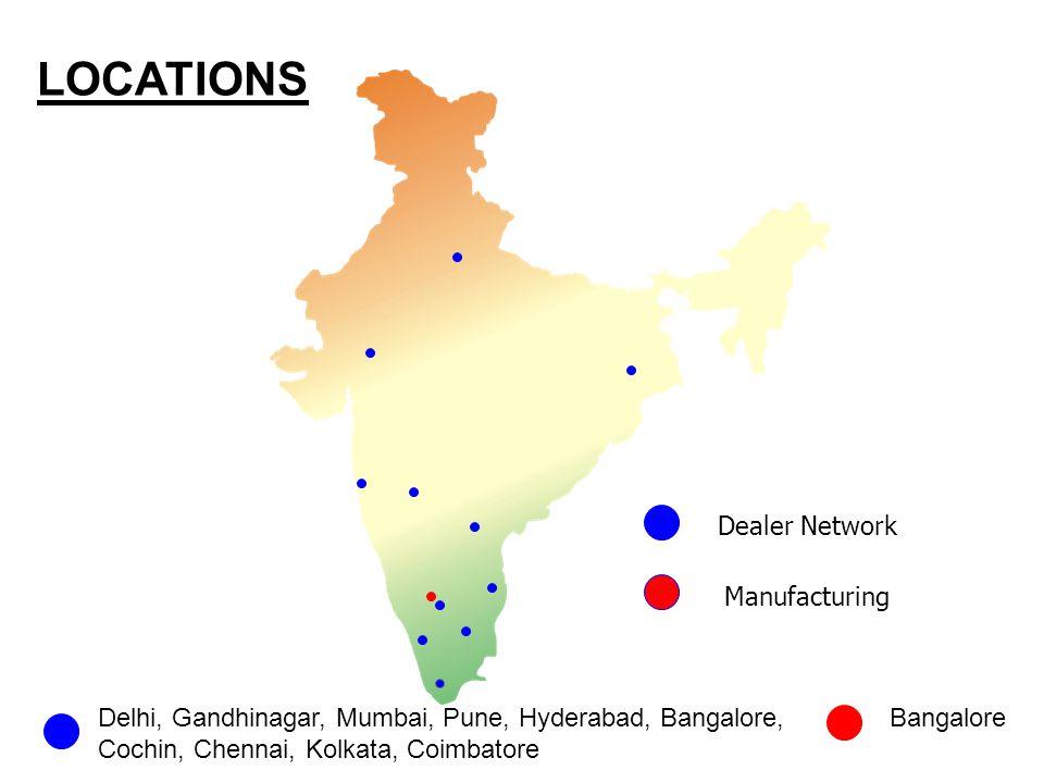LOCATIONS Dealer Network Manufacturing Delhi, Gandhinagar, Mumbai, Pune, Hyderabad, Bangalore, Cochin, Chennai, Kolkata, Coimbatore Bangalore