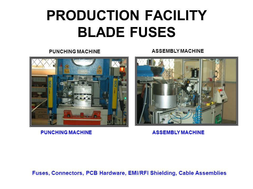 PRODUCTION FACILITY BLADE FUSES PUNCHING MACHINE ASSEMBLY MACHINE Fuses, Connectors, PCB Hardware, EMI/RFI Shielding, Cable Assemblies PUNCHING MACHIN