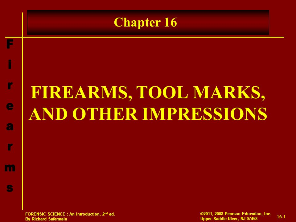 16-1 ©2011, 2008 Pearson Education, Inc. Upper Saddle River, NJ 07458 FORENSIC SCIENCE : An Introduction, 2 nd ed. By Richard Saferstein FIREARMS, TOO