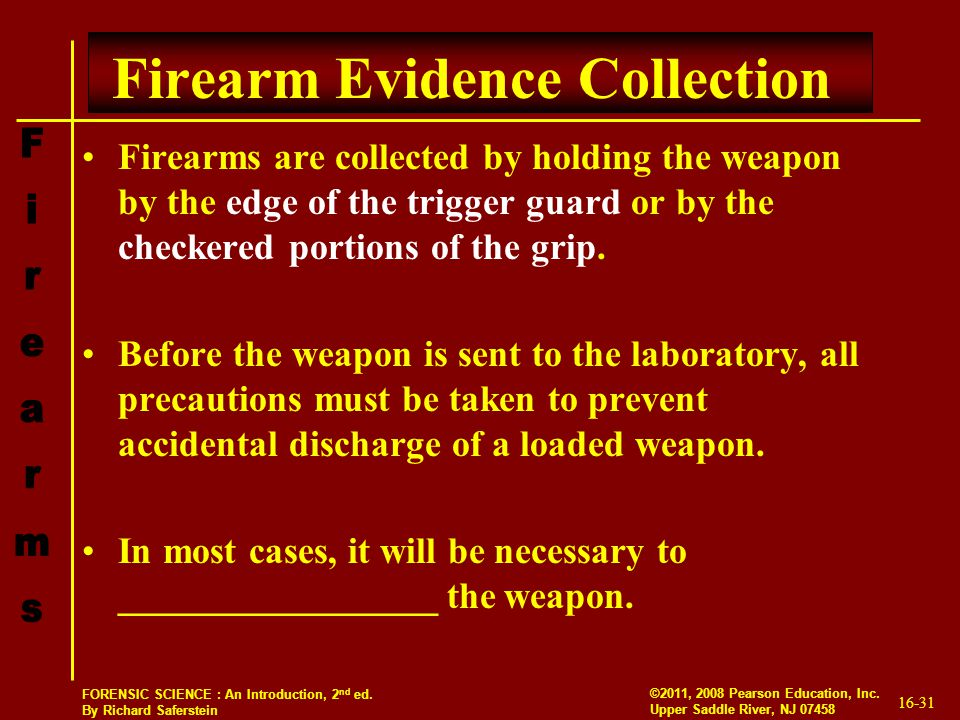 16-31 ©2011, 2008 Pearson Education, Inc. Upper Saddle River, NJ 07458 FORENSIC SCIENCE : An Introduction, 2 nd ed. By Richard Saferstein Firearm Evid