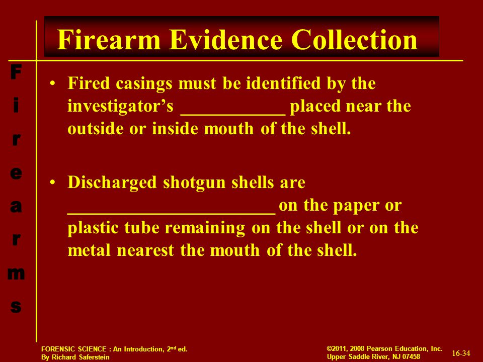 16-34 ©2011, 2008 Pearson Education, Inc. Upper Saddle River, NJ 07458 FORENSIC SCIENCE : An Introduction, 2 nd ed. By Richard Saferstein Firearm Evid