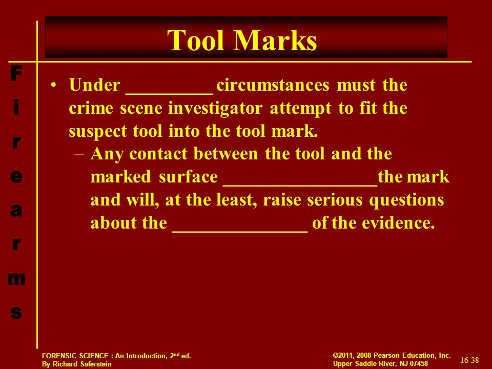 16-38 ©2011, 2008 Pearson Education, Inc. Upper Saddle River, NJ 07458 FORENSIC SCIENCE : An Introduction, 2 nd ed. By Richard Saferstein Tool Marks U