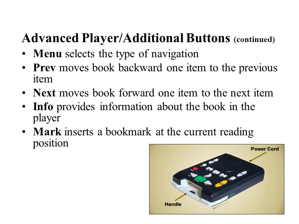 Menu selects the type of navigation Prev moves book backward one item to the previous item Next moves book forward one item to the next item Info provides information about the book in the player Mark inserts a bookmark at the current reading position Advanced Player/Additional Buttons (continued)
