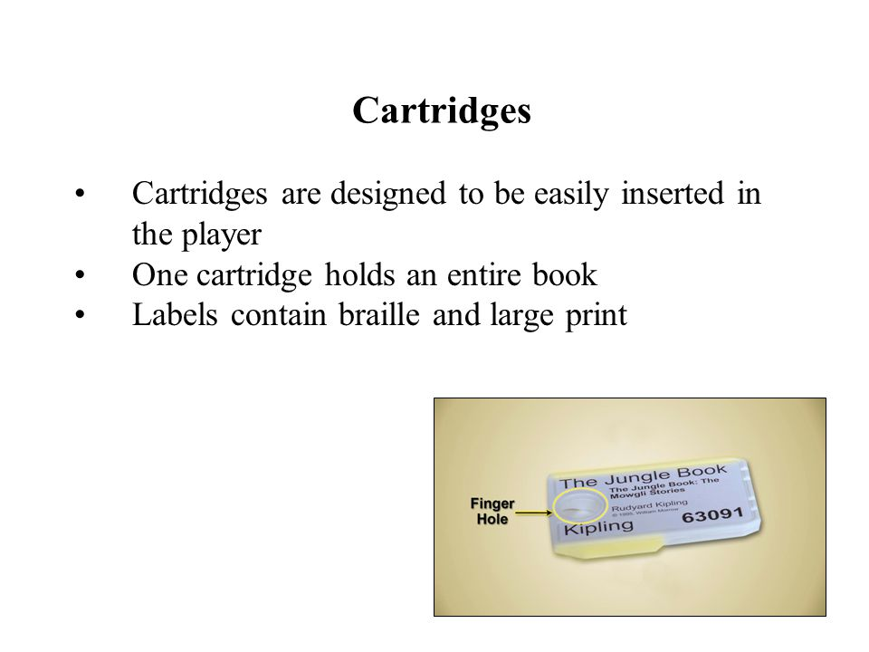 Cartridges Cartridges are designed to be easily inserted in the player One cartridge holds an entire book Labels contain braille and large print