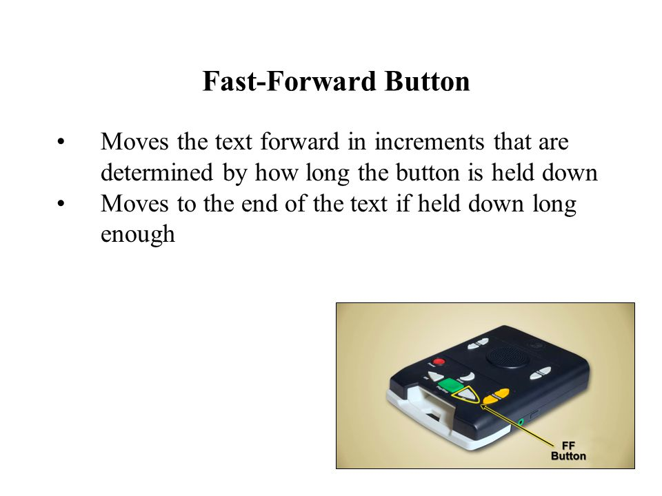 Fast-Forward Button Moves the text forward in increments that are determined by how long the button is held down Moves to the end of the text if held down long enough