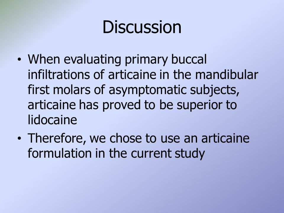 Discussion When evaluating primary buccal infiltrations of articaine in the mandibular first molars of asymptomatic subjects, articaine has proved to