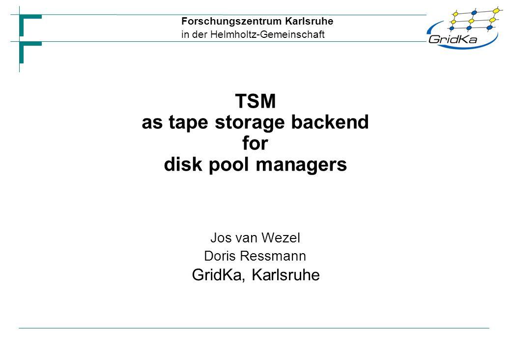 Forschungszentrum Karlsruhe in der Helmholtz-Gemeinschaft Jos van Wezel Doris Ressmann GridKa, Karlsruhe TSM as tape storage backend for disk pool man