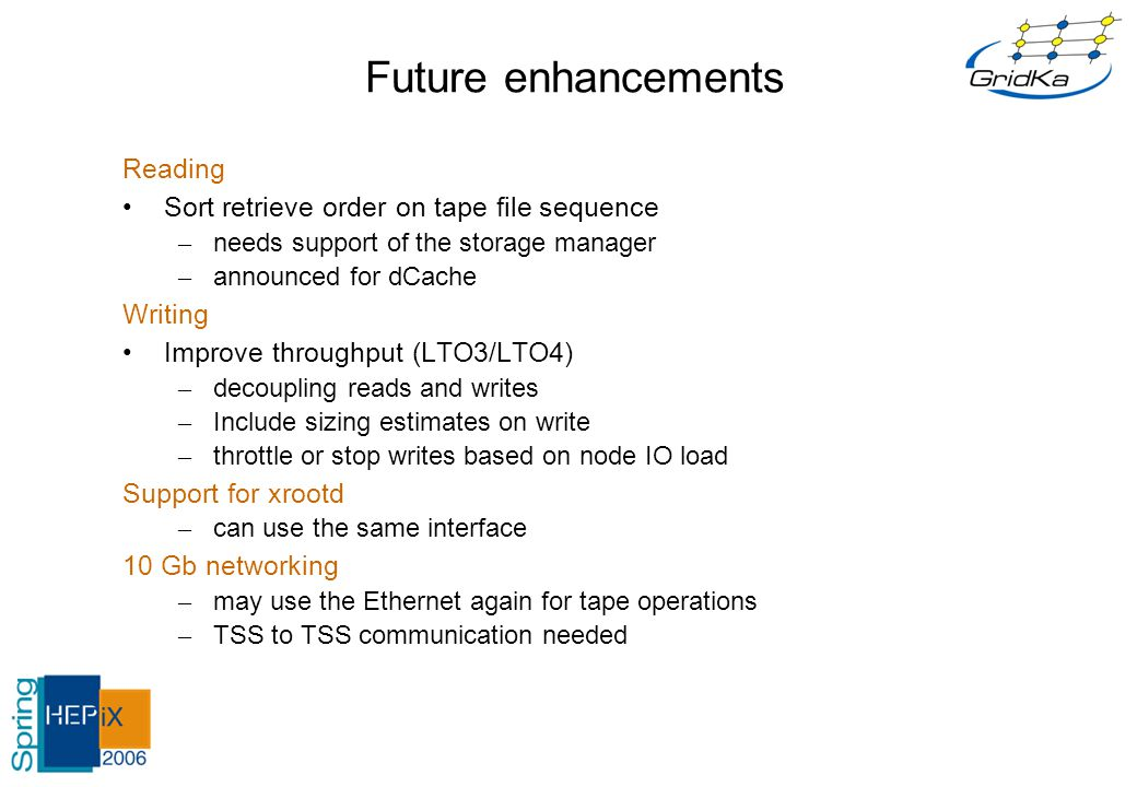 Future enhancements Reading Sort retrieve order on tape file sequence – needs support of the storage manager – announced for dCache Writing Improve throughput (LTO3/LTO4) – decoupling reads and writes – Include sizing estimates on write – throttle or stop writes based on node IO load Support for xrootd – can use the same interface 10 Gb networking – may use the Ethernet again for tape operations – TSS to TSS communication needed