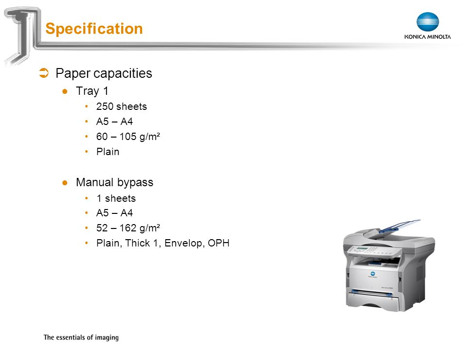 Exchange Meeting Jan 06 – Lars Moderow Paper capacities Tray 1 250 sheets A5 – A4 60 – 105 g/m² Plain Manual bypass 1 sheets A5 – A4 52 – 162 g/m² Plain, Thick 1, Envelop, OPH Specification
