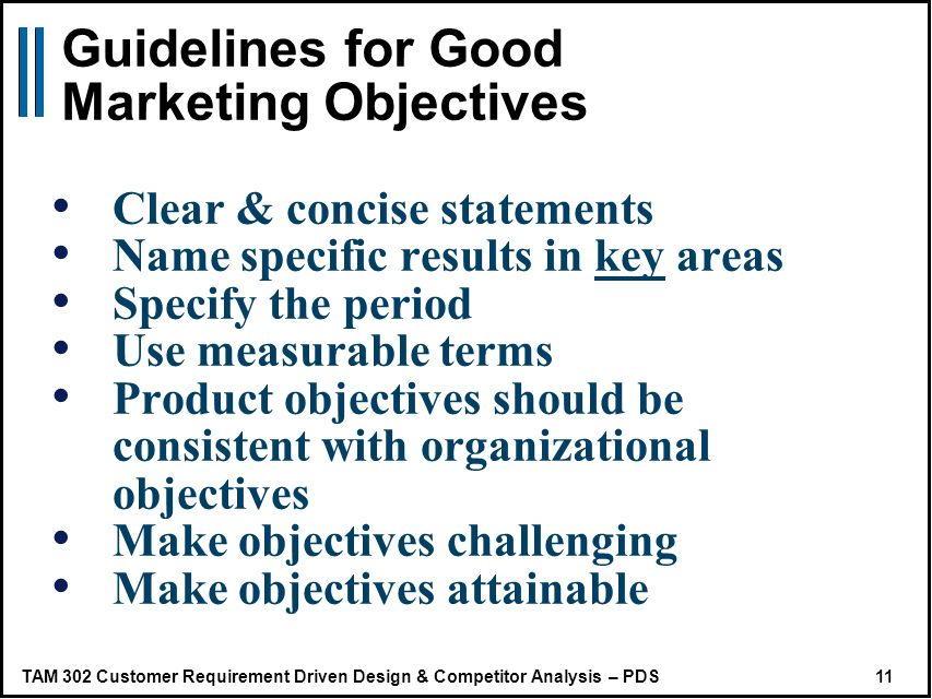 TAM 302 Customer Requirement Driven Design & Competitor Analysis – PDS 11 Guidelines for Good Marketing Objectives Clear & concise statements Name specific results in key areas Specify the period Use measurable terms Product objectives should be consistent with organizational objectives Make objectives challenging Make objectives attainable
