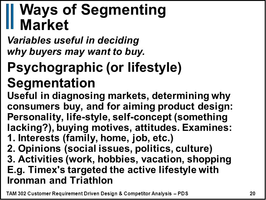 TAM 302 Customer Requirement Driven Design & Competitor Analysis – PDS 20 Psychographic (or lifestyle) Segmentation Useful in diagnosing markets, determining why consumers buy, and for aiming product design: Personality, life-style, self-concept (something lacking ), buying motives, attitudes.