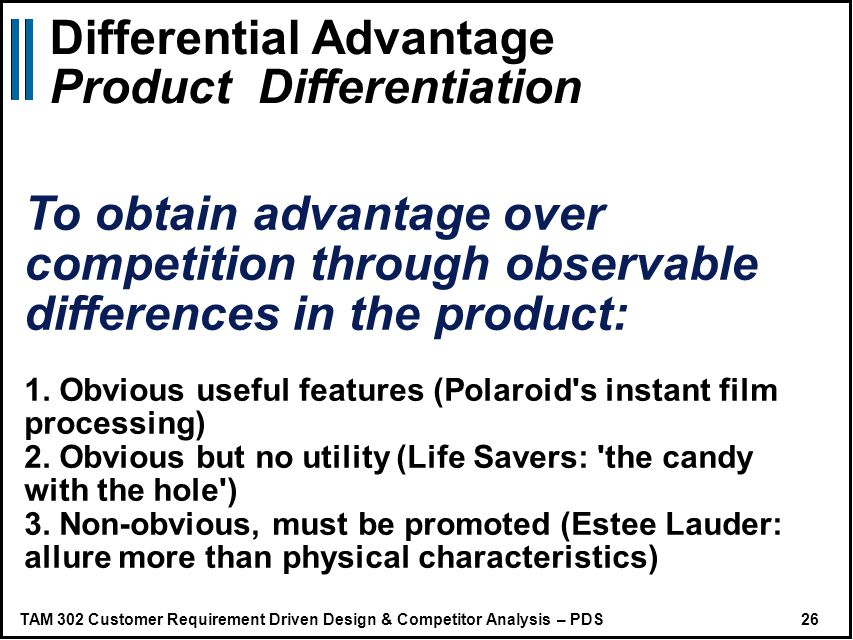 TAM 302 Customer Requirement Driven Design & Competitor Analysis – PDS 26 Differential Advantage Product Differentiation To obtain advantage over competition through observable differences in the product: 1.