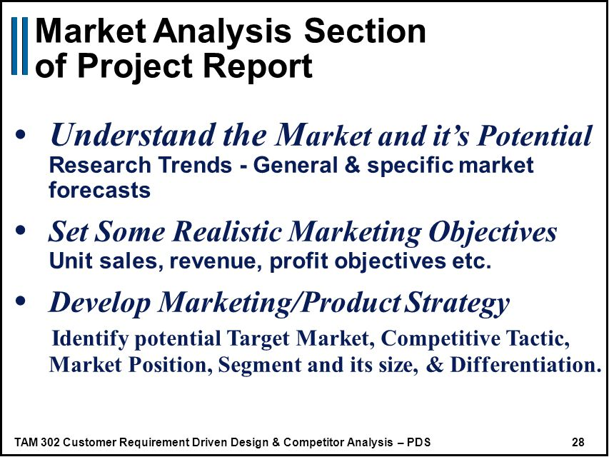 TAM 302 Customer Requirement Driven Design & Competitor Analysis – PDS 28 Understand the M arket and its Potential Research Trends - General & specific market forecasts Set Some Realistic Marketing Objectives Unit sales, revenue, profit objectives etc.
