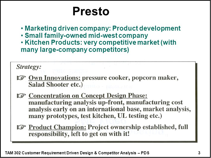TAM 302 Customer Requirement Driven Design & Competitor Analysis – PDS 3 Presto Marketing driven company: Product development Small family-owned mid-west company Kitchen Products: very competitive market (with many large-company competitors)