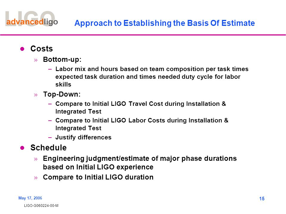 LIGO-G060224-00-M May 17, 2006 15 Approach to Establishing the Basis Of Estimate Costs » Bottom-up: –Labor mix and hours based on team composition per task times expected task duration and times needed duty cycle for labor skills » Top-Down: –Compare to Initial LIGO Travel Cost during Installation & Integrated Test –Compare to Initial LIGO Labor Costs during Installation & Integrated Test –Justify differences Schedule » Engineering judgment/estimate of major phase durations based on Initial LIGO experience » Compare to Initial LIGO duration