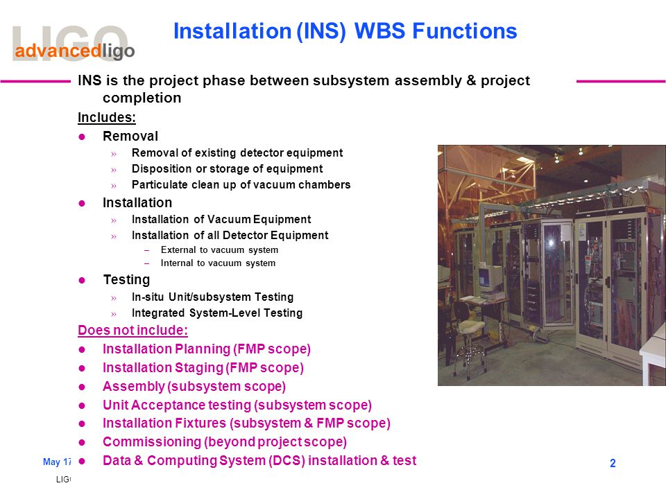 LIGO-G060224-00-M May 17, 2006 2 Installation (INS) WBS Functions INS is the project phase between subsystem assembly & project completion Includes: R