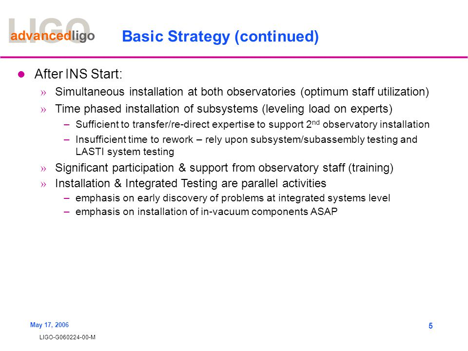 LIGO-G060224-00-M May 17, 2006 5 Basic Strategy (continued) After INS Start: » Simultaneous installation at both observatories (optimum staff utilizat