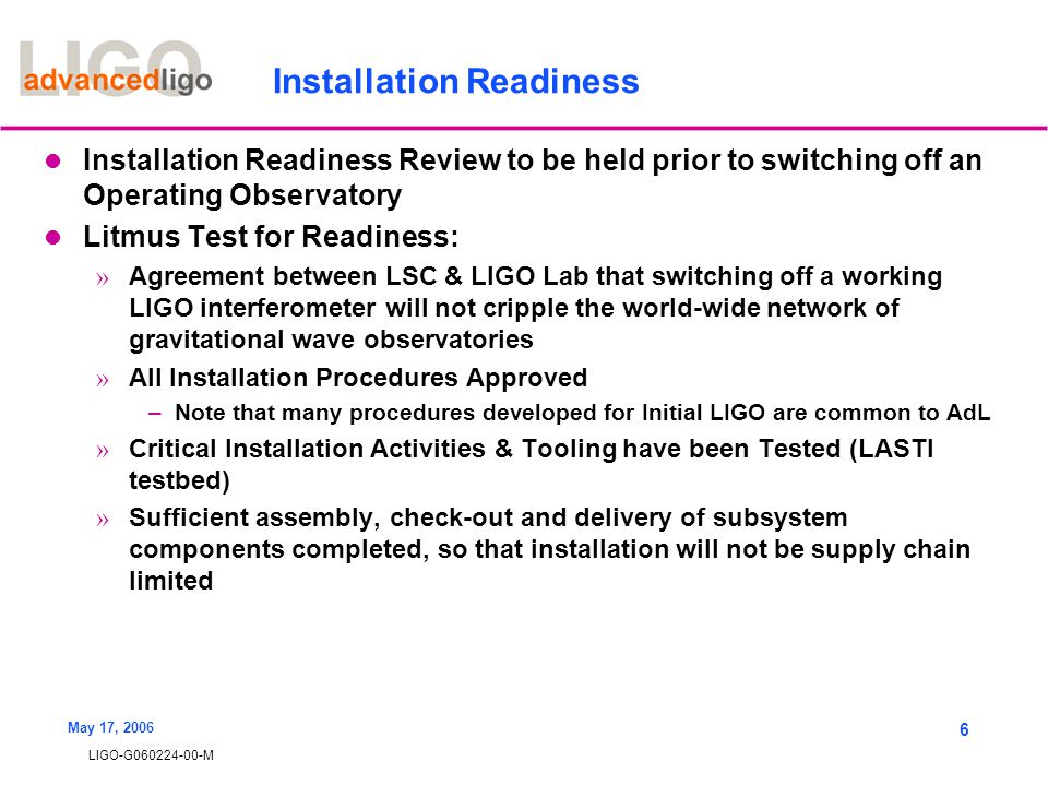 LIGO-G060224-00-M May 17, 2006 6 Installation Readiness Installation Readiness Review to be held prior to switching off an Operating Observatory Litmus Test for Readiness: » Agreement between LSC & LIGO Lab that switching off a working LIGO interferometer will not cripple the world-wide network of gravitational wave observatories » All Installation Procedures Approved –Note that many procedures developed for Initial LIGO are common to AdL » Critical Installation Activities & Tooling have been Tested (LASTI testbed) » Sufficient assembly, check-out and delivery of subsystem components completed, so that installation will not be supply chain limited