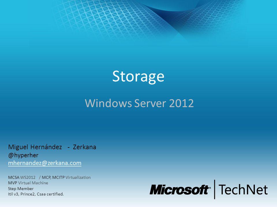 Storage Windows Server 2012 Miguel Hernández - Zerkana @hyperher mhernandez@zerkana.com MCSA WS2012 / MCP, MCITP Virtualization MVP Virtual Machine Step Member Itil v3, Prince2, Csaa certified.