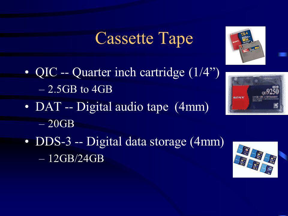 Cassette Tape QIC -- Quarter inch cartridge (1/4) –2.5GB to 4GB DAT -- Digital audio tape (4mm) –20GB DDS-3 -- Digital data storage (4mm) –12GB/24GB
