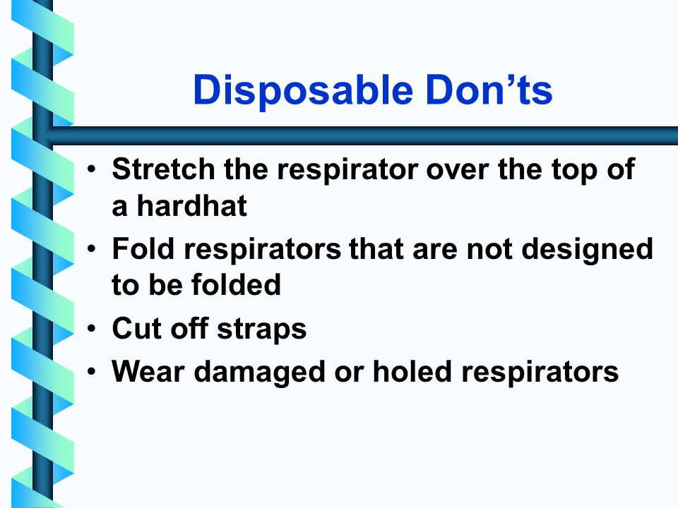 Disposable Donts Stretch the respirator over the top of a hardhat Fold respirators that are not designed to be folded Cut off straps Wear damaged or holed respirators