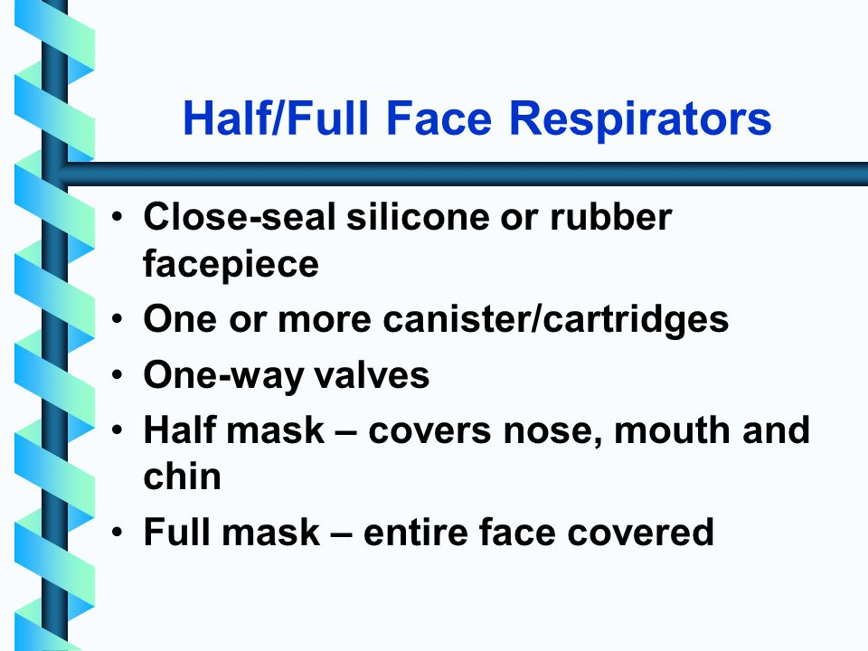 Half/Full Face Respirators Close-seal silicone or rubber facepiece One or more canister/cartridges One-way valves Half mask – covers nose, mouth and chin Full mask – entire face covered