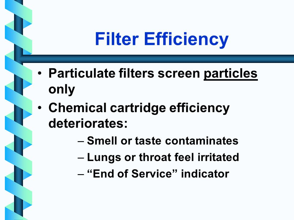 Filter Efficiency Particulate filters screen particles only Chemical cartridge efficiency deteriorates: –Smell or taste contaminates –Lungs or throat feel irritated –End of Service indicator
