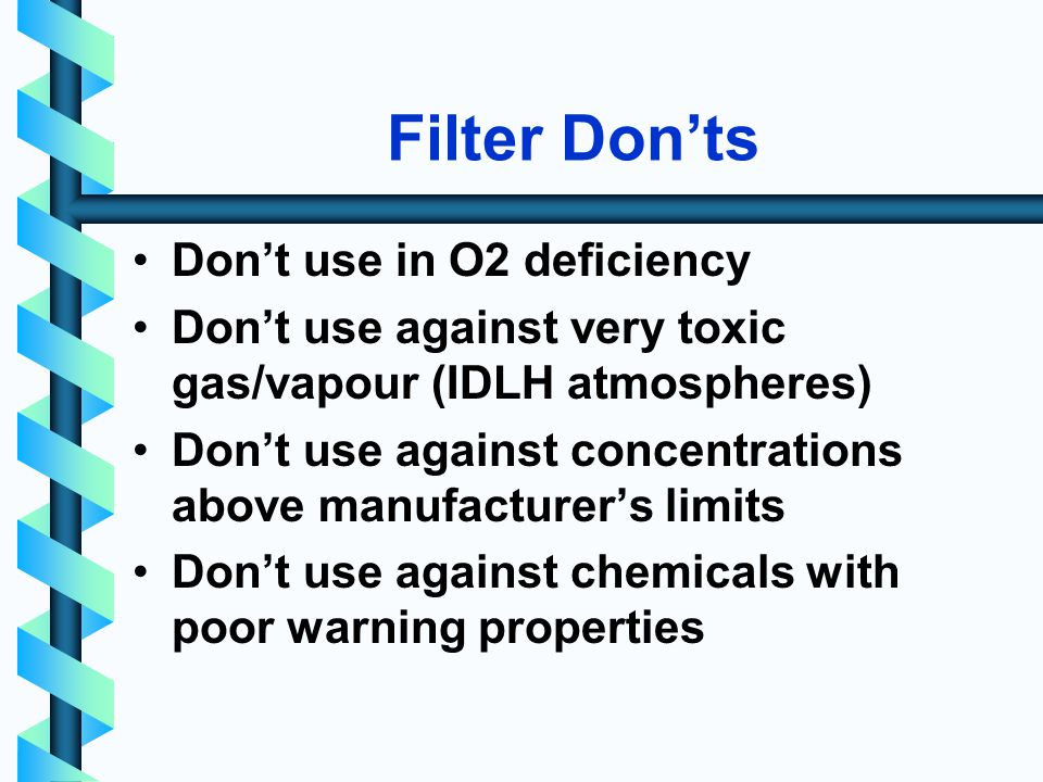 Filter Donts Dont use in O2 deficiency Dont use against very toxic gas/vapour (IDLH atmospheres) Dont use against concentrations above manufacturers limits Dont use against chemicals with poor warning properties