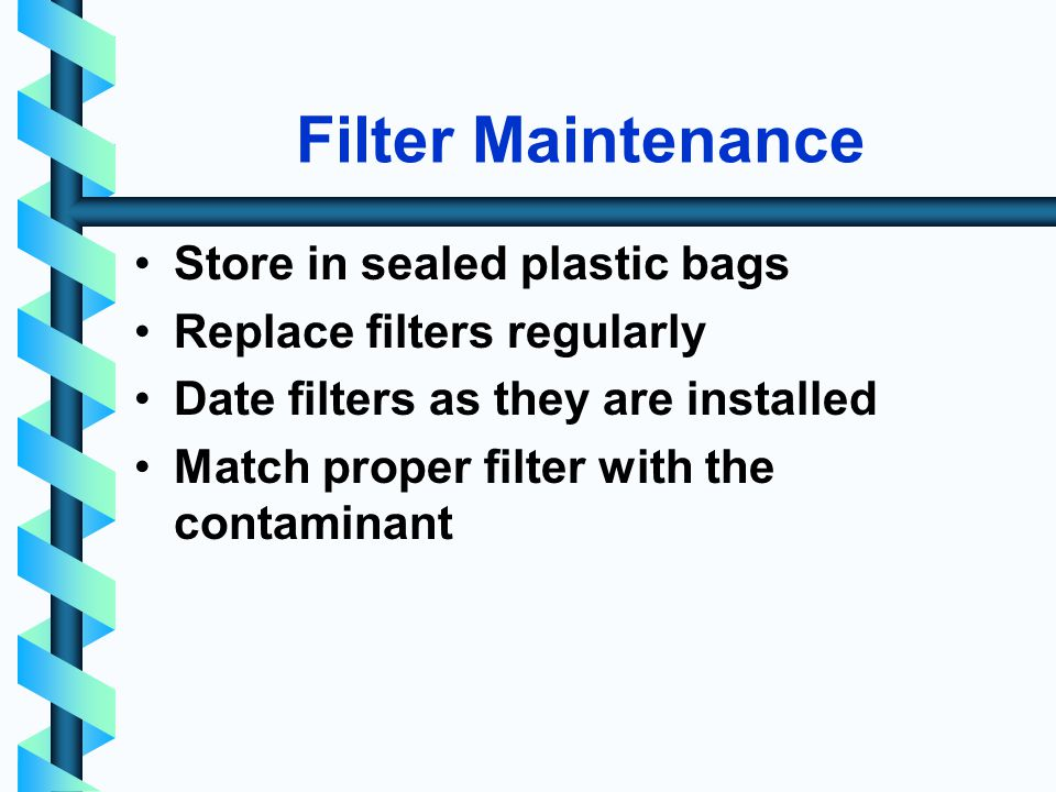 Filter Maintenance Store in sealed plastic bags Replace filters regularly Date filters as they are installed Match proper filter with the contaminant